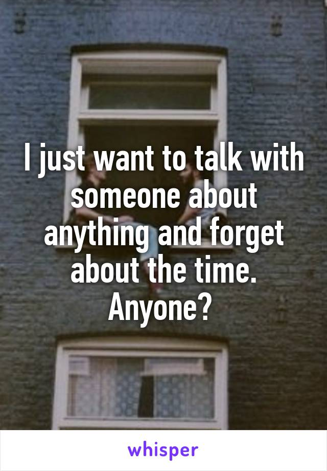I just want to talk with someone about anything and forget about the time. Anyone?