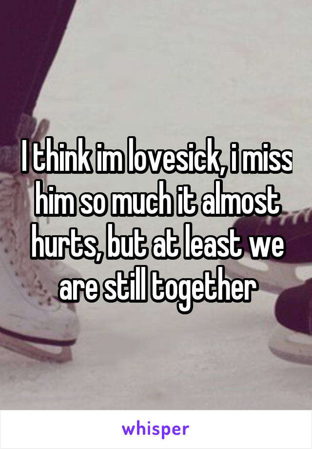 I think im lovesick, i miss him so much it almost hurts, but at least we are still together