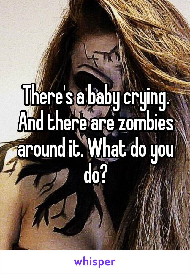 There's a baby crying. And there are zombies around it. What do you do?