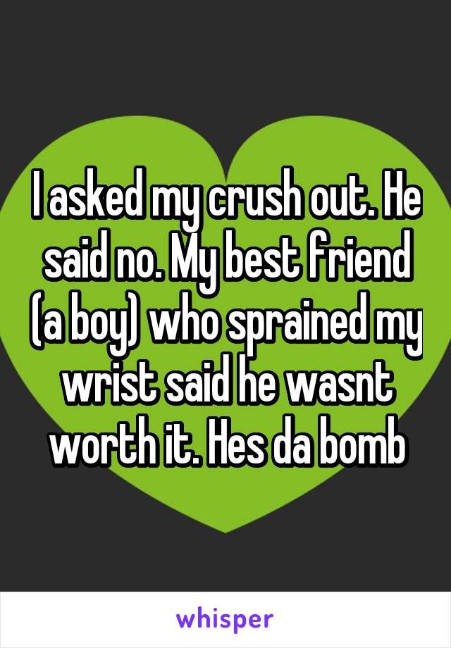 I asked my crush out. He said no. My best friend (a boy) who sprained my wrist said he wasnt worth it. Hes da bomb