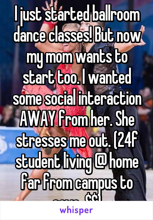 I just started ballroom dance classes! But now my mom wants to start too. I wanted some social interaction AWAY from her. She stresses me out. (24f student living @ home far from campus to save  $$)