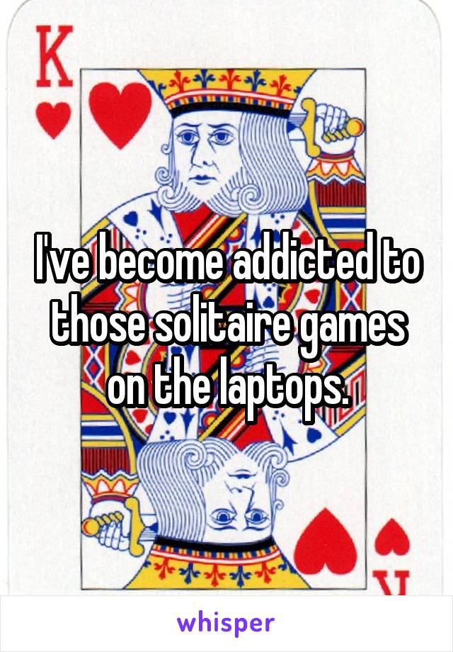 I've become addicted to those solitaire games on the laptops.
