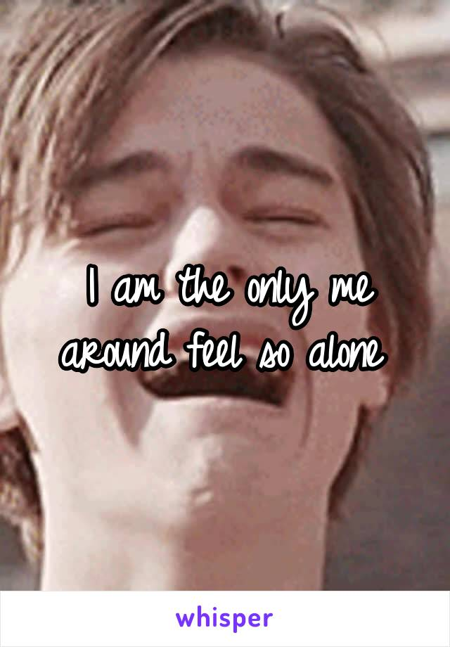 I am the only me around feel so alone