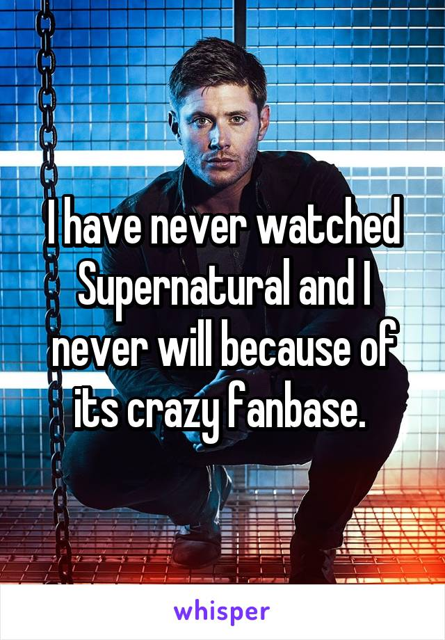 I have never watched Supernatural and I never will because of its crazy fanbase.