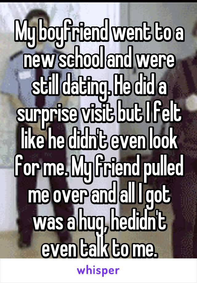 My boyfriend went to a new school and were still dating. He did a surprise visit but I felt like he didn't even look for me. My friend pulled me over and all I got was a hug, hedidn't even talk to me.