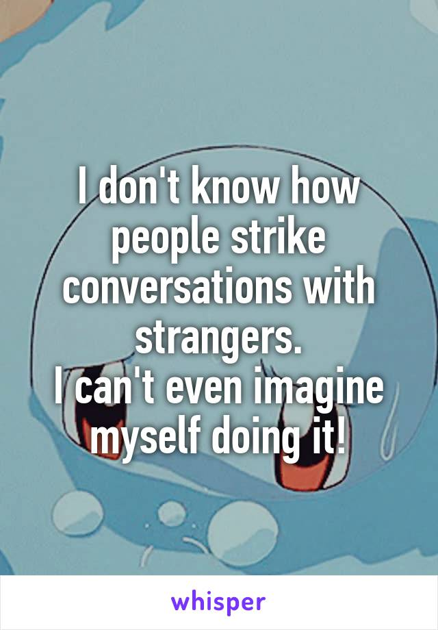I don't know how people strike conversations with strangers. I can't even imagine myself doing it!