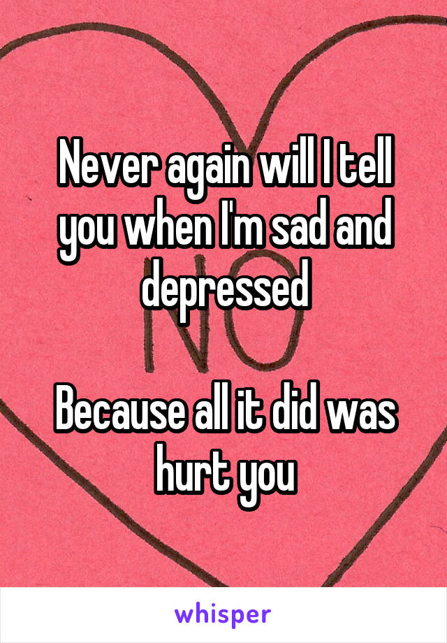 Never again will I tell you when I'm sad and depressed  Because all it did was hurt you