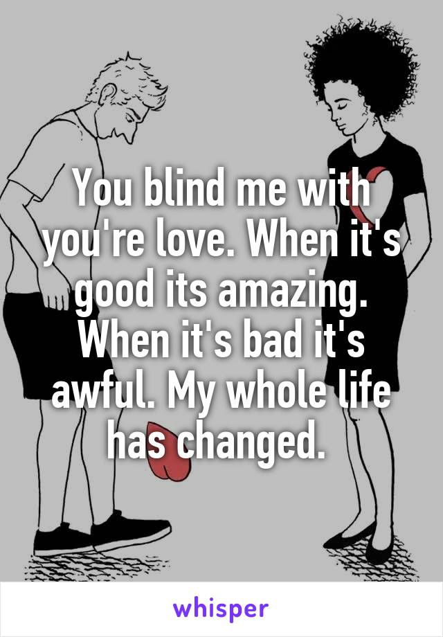You blind me with you're love. When it's good its amazing. When it's bad it's awful. My whole life has changed.