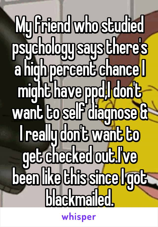 My friend who studied psychology says there's a high percent chance I might have ppd,I don't want to self diagnose & I really don't want to get checked out.I've been like this since I got blackmailed.