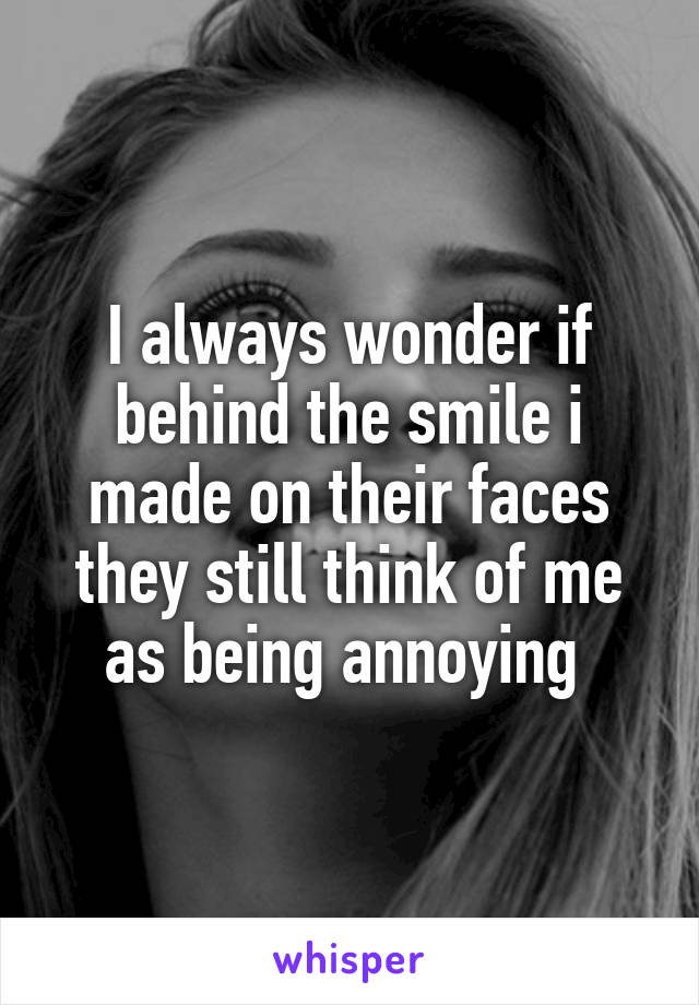 I always wonder if behind the smile i made on their faces they still think of me as being annoying