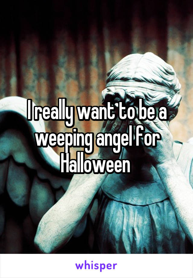 I really want to be a weeping angel for Halloween