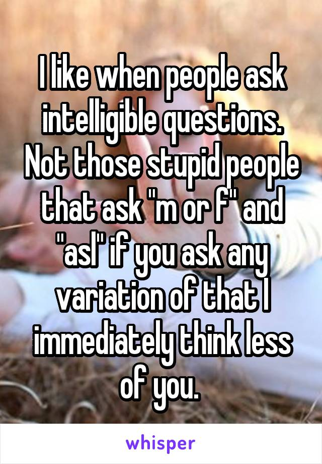 """I like when people ask intelligible questions. Not those stupid people that ask """"m or f"""" and """"asl"""" if you ask any variation of that I immediately think less of you."""