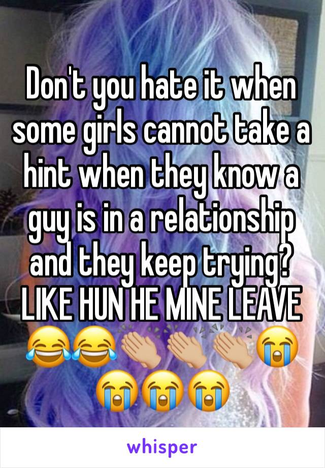 Don't you hate it when some girls cannot take a hint when they know a guy is in a relationship and they keep trying? LIKE HUN HE MINE LEAVE 😂😂👏🏼👏🏼👏🏼😭😭😭😭