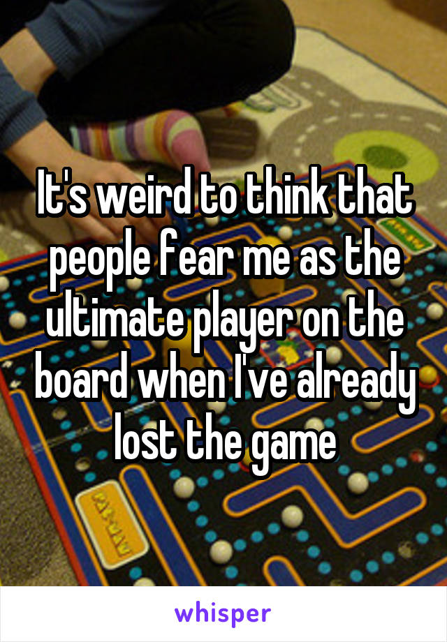 It's weird to think that people fear me as the ultimate player on the board when I've already lost the game