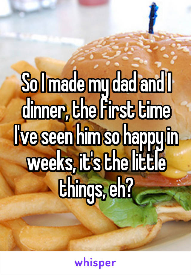 So I made my dad and I dinner, the first time I've seen him so happy in weeks, it's the little things, eh?