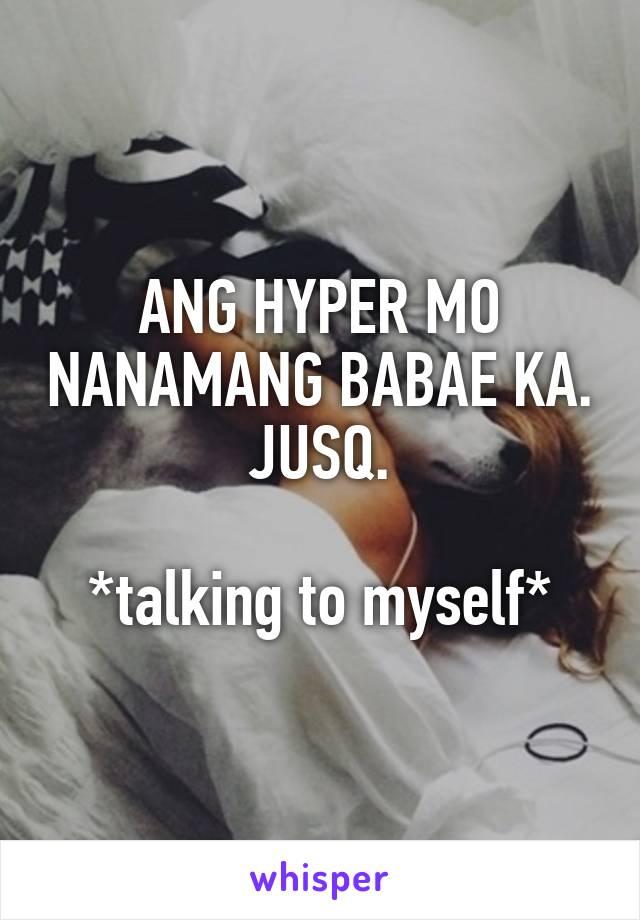 ANG HYPER MO NANAMANG BABAE KA. JUSQ.  *talking to myself*