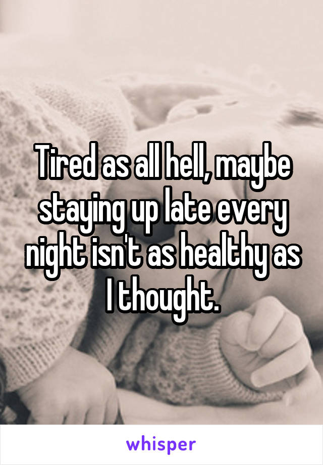 Tired as all hell, maybe staying up late every night isn't as healthy as I thought.