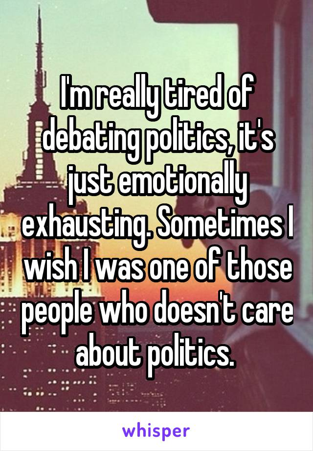 I'm really tired of debating politics, it's just emotionally exhausting. Sometimes I wish I was one of those people who doesn't care about politics.