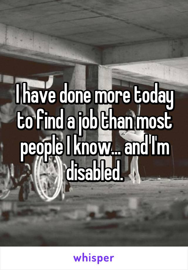 I have done more today to find a job than most people I know... and I'm disabled.