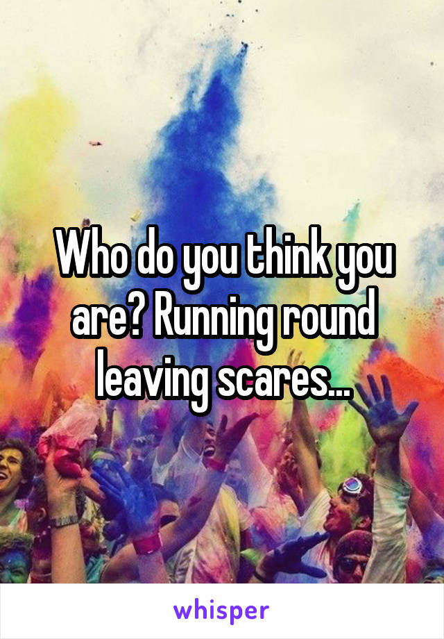 Who do you think you are? Running round leaving scares...