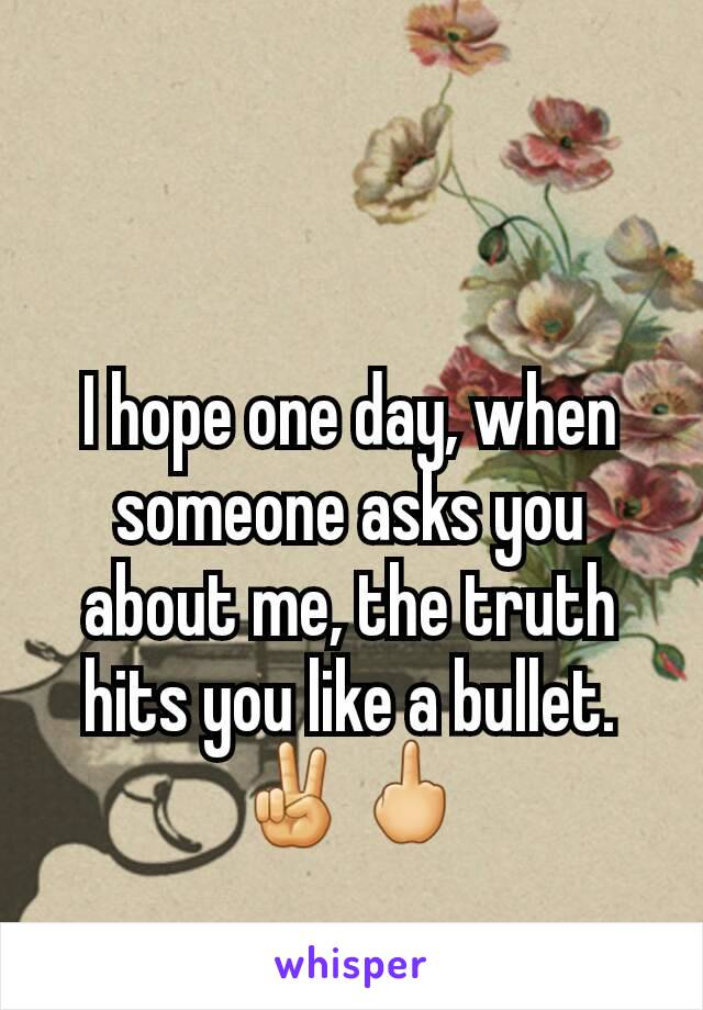 I hope one day, when someone asks you about me, the truth hits you like a bullet. ✌🖕