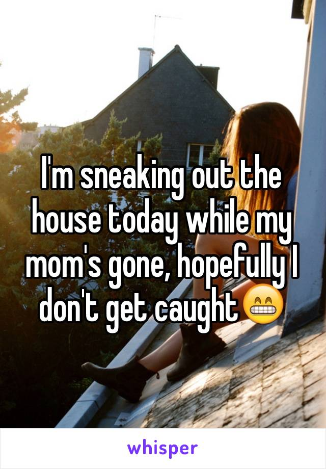 I'm sneaking out the house today while my mom's gone, hopefully I don't get caught😁