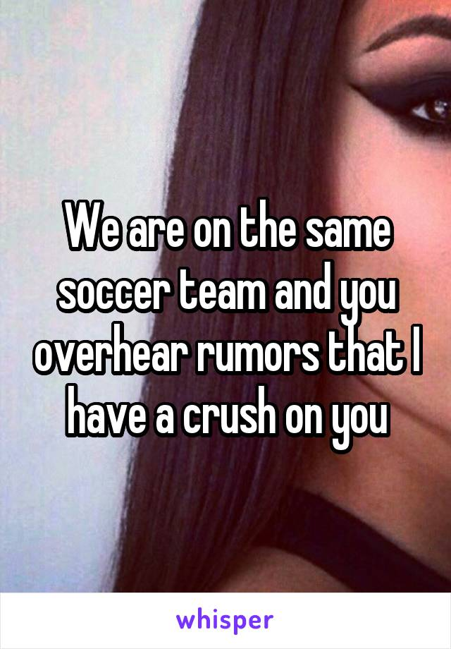 We are on the same soccer team and you overhear rumors that I have a crush on you