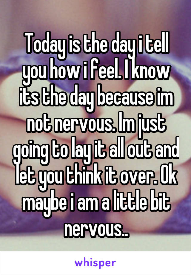 Today is the day i tell you how i feel. I know its the day because im not nervous. Im just going to lay it all out and let you think it over. Ok maybe i am a little bit nervous..