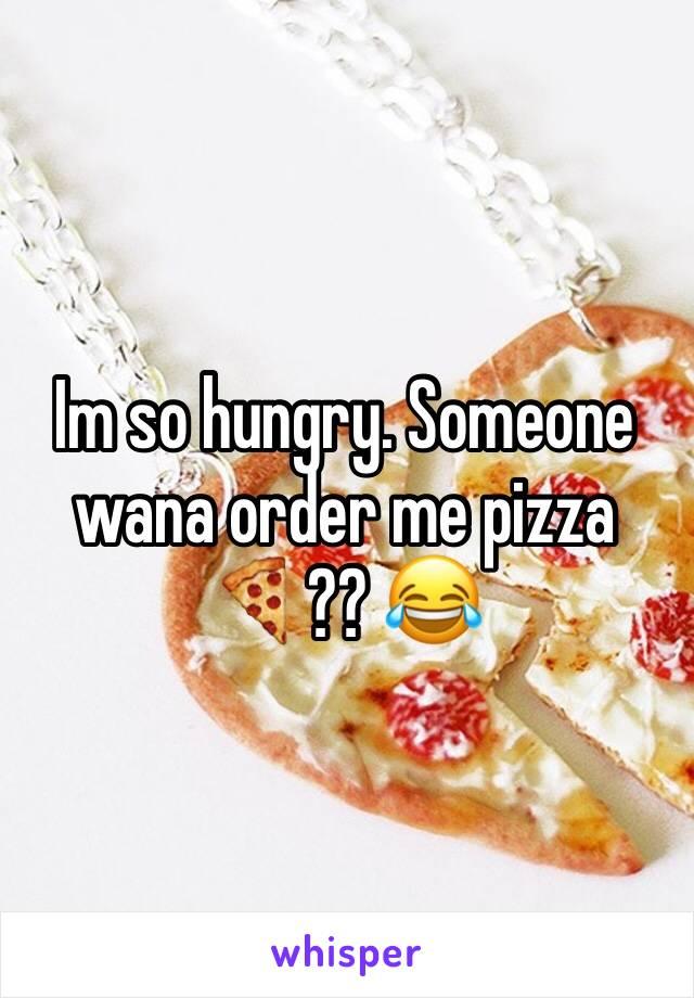 Im so hungry. Someone wana order me pizza 🍕?? 😂