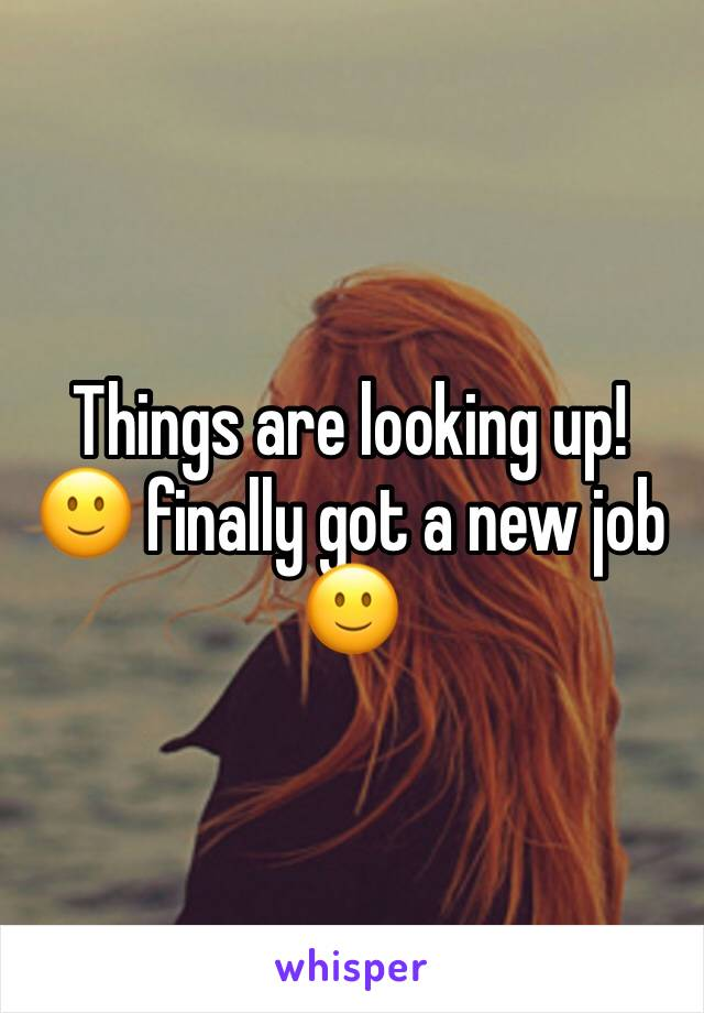 Things are looking up! 🙂 finally got a new job 🙂