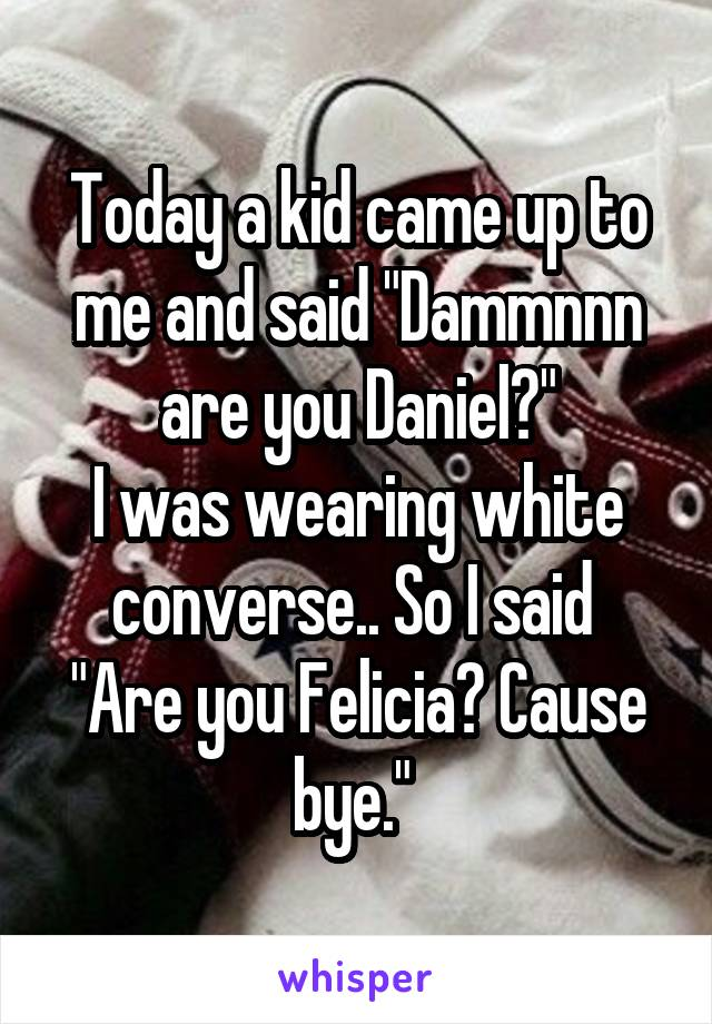"""Today a kid came up to me and said """"Dammnnn are you Daniel?"""" I was wearing white converse.. So I said  """"Are you Felicia? Cause bye."""""""