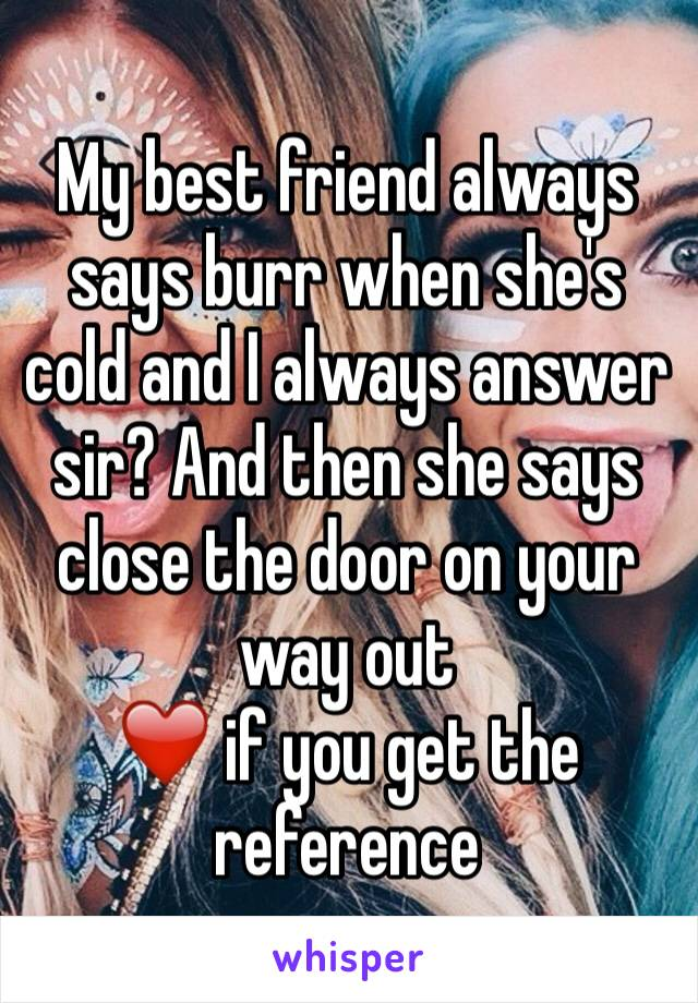 My best friend always says burr when she's cold and I always answer sir? And then she says close the door on your way out  ❤️ if you get the reference