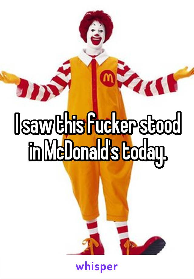 I saw this fucker stood in McDonald's today.