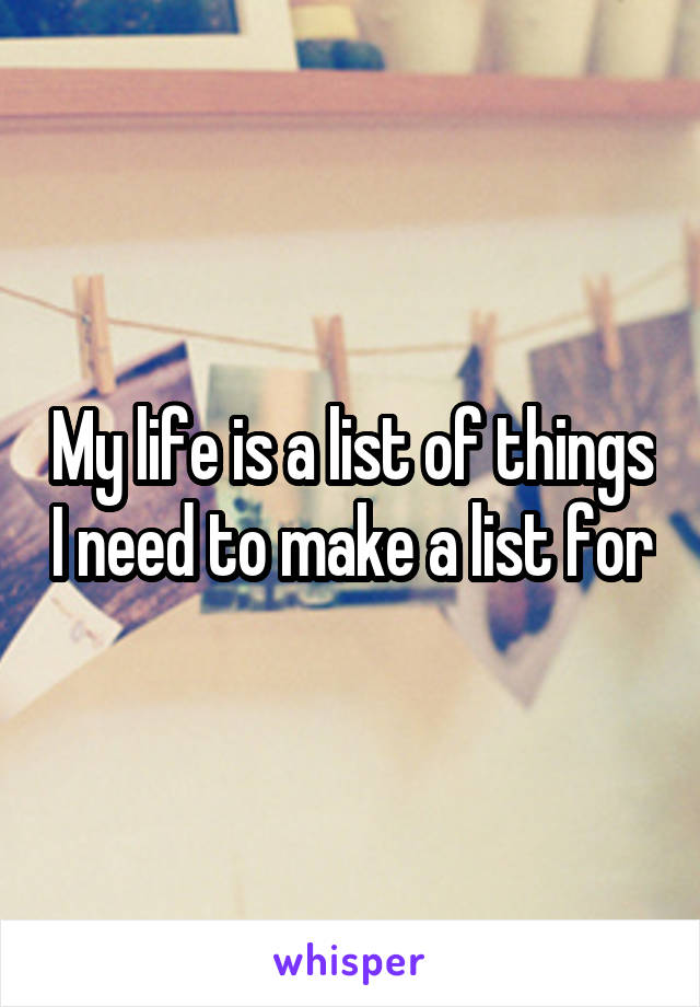My life is a list of things I need to make a list for