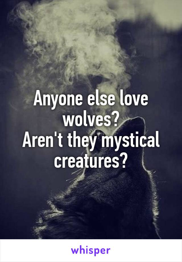 Anyone else love wolves? Aren't they mystical creatures?