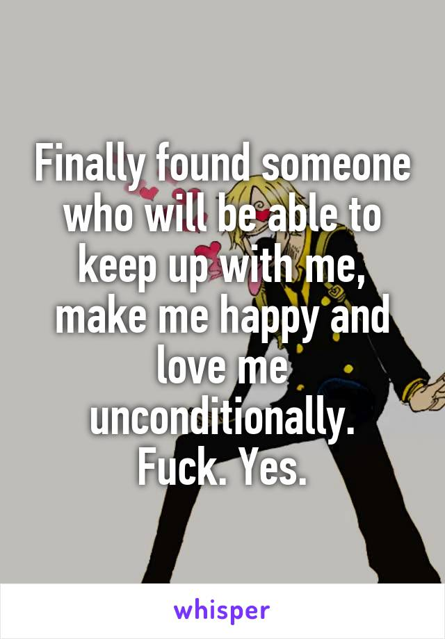 Finally found someone who will be able to keep up with me, make me happy and love me unconditionally. Fuck. Yes.