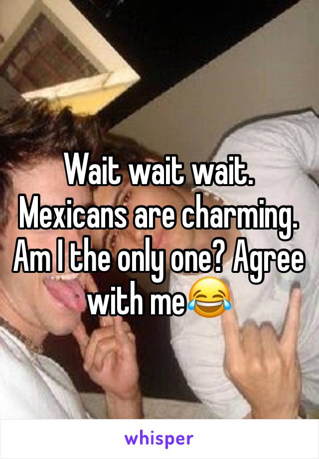 Wait wait wait. Mexicans are charming. Am I the only one? Agree with me😂