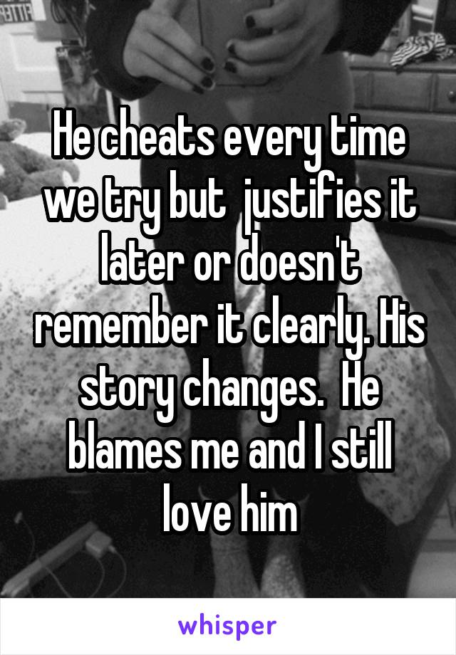 He cheats every time we try but  justifies it later or doesn't remember it clearly. His story changes.  He blames me and I still love him
