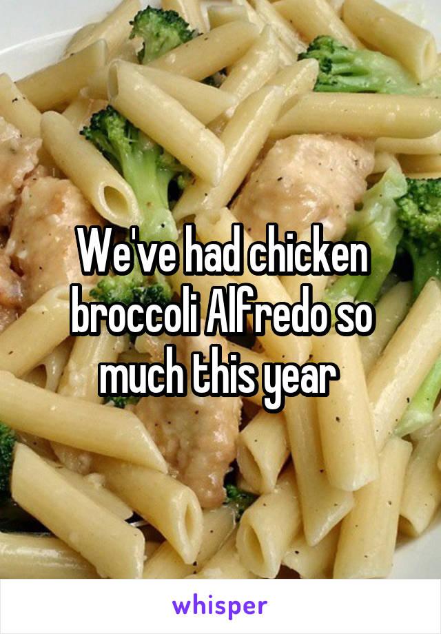 We've had chicken broccoli Alfredo so much this year