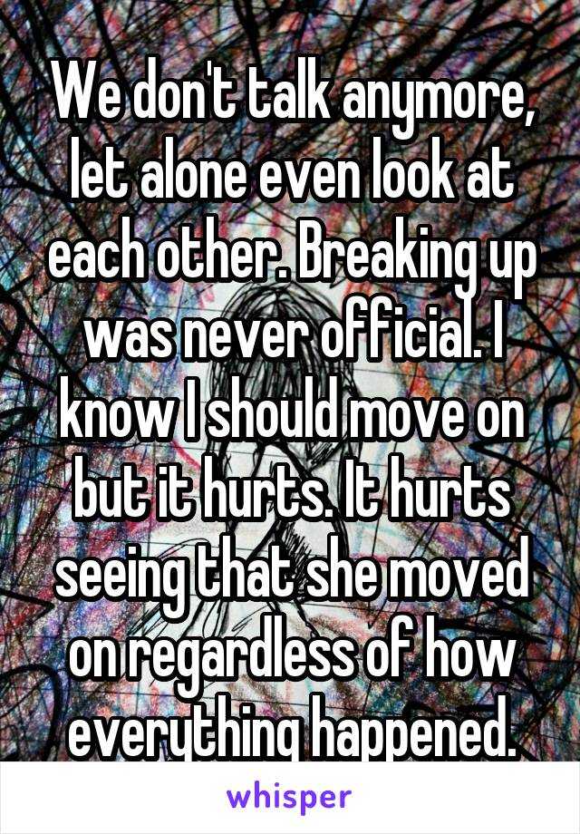 We don't talk anymore, let alone even look at each other. Breaking up was never official. I know I should move on but it hurts. It hurts seeing that she moved on regardless of how everything happened.