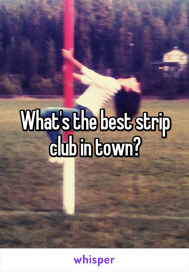 What's the best strip club in town?