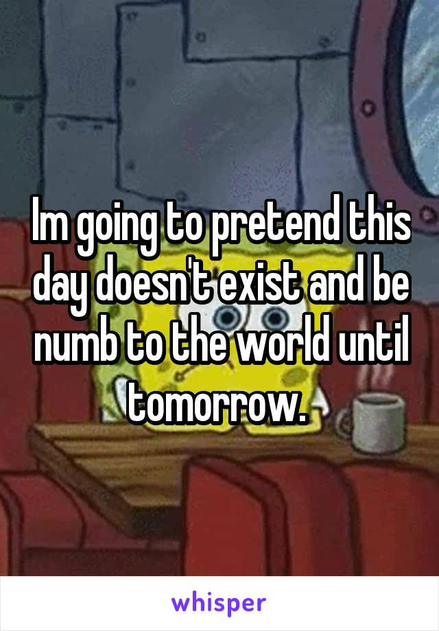Im going to pretend this day doesn't exist and be numb to the world until tomorrow.