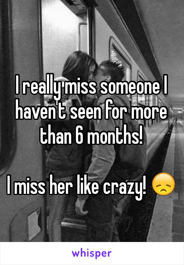I really miss someone I haven't seen for more than 6 months!  I miss her like crazy! 😞