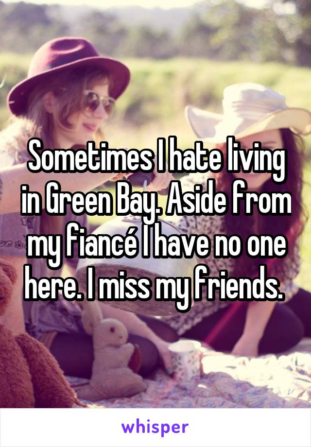 Sometimes I hate living in Green Bay. Aside from my fiancé I have no one here. I miss my friends.