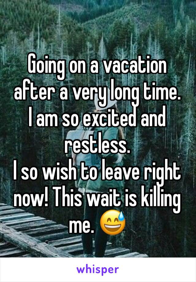 Going on a vacation after a very long time.  I am so excited and restless.  I so wish to leave right now! This wait is killing me. 😅