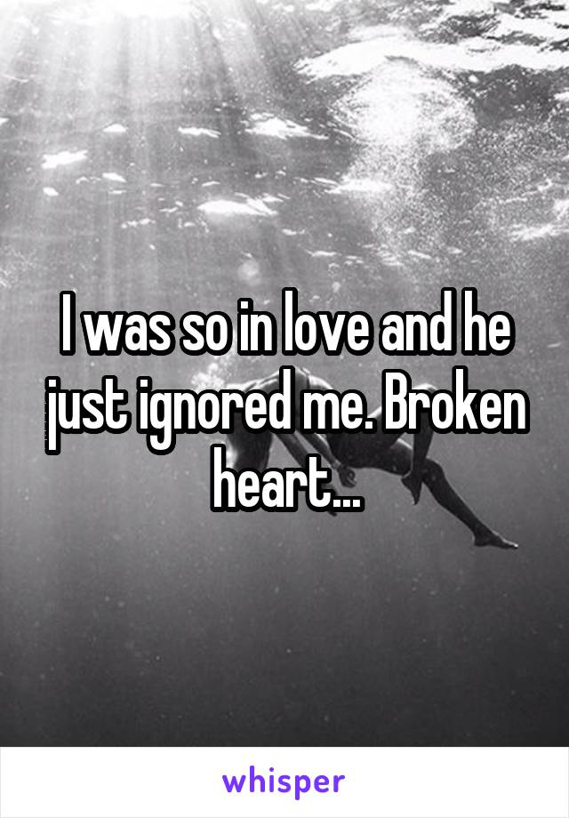 I was so in love and he just ignored me. Broken heart...