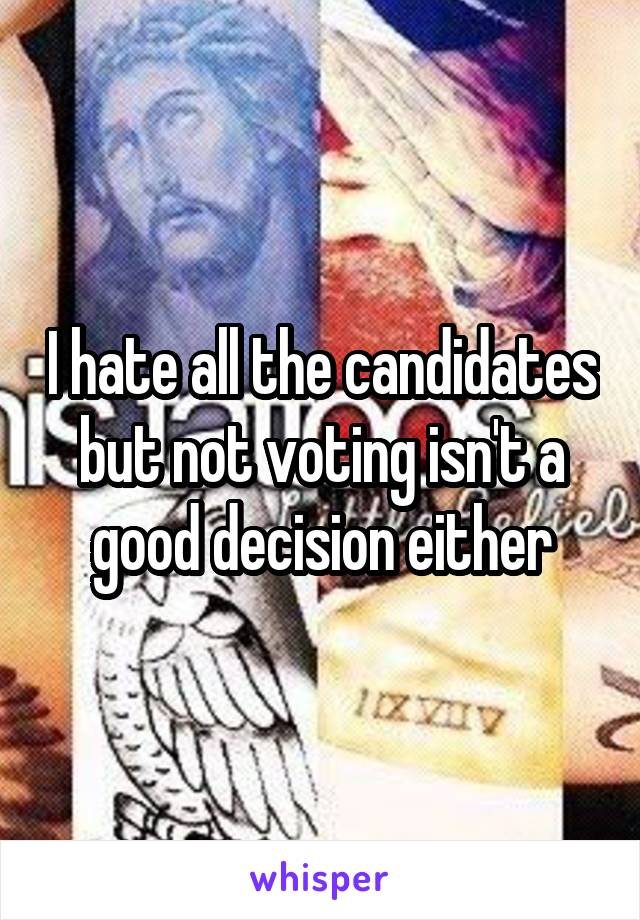 I hate all the candidates but not voting isn't a good decision either