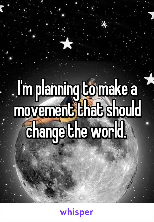 I'm planning to make a movement that should change the world.