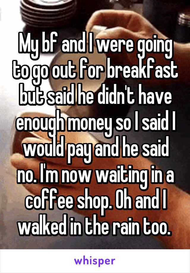 My bf and I were going to go out for breakfast but said he didn't have enough money so I said I would pay and he said no. I'm now waiting in a coffee shop. Oh and I walked in the rain too.