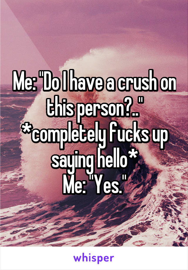 """Me: """"Do I have a crush on this person?.."""" *completely fucks up saying hello* Me: """"Yes."""""""